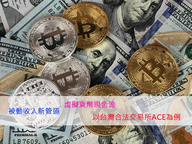 與時俱進的被動收入新管道 – 虛擬貨幣現金流 -以台灣合法虛擬貨幣交易所ACE為例